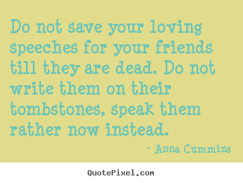 Friendship quotes - Do not save your loving speeches for your friends..