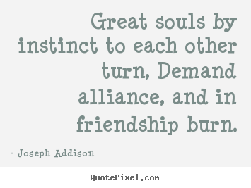 Joseph Addison image quotes - Great souls by instinct to each other turn, demand alliance,.. - Friendship sayings