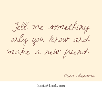 Design custom image quotes about friendship - Tell me something only you know and make a new friend.