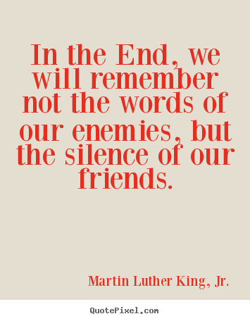 In the end, we will remember not the words of our enemies,.. Martin Luther King, Jr. greatest friendship quotes