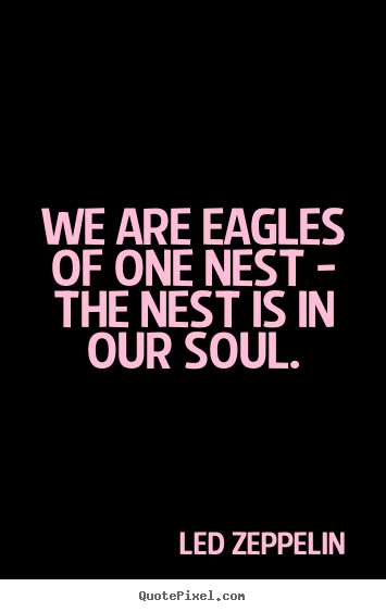 Quote about friendship - We are eagles of one nest - the nest is in our soul.