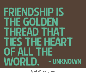 Unknown poster sayings - Friendship is the golden thread that ties the heart of all.. - Friendship sayings