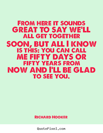 From here it sounds great to say we'll all get.. Richard Hooker top friendship quotes