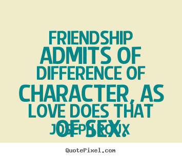 Friendship quotes - Friendship admits of difference of character, as love does that of sex.