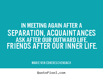 Sayings about friendship - In meeting again after a separation, acquaintances ask..