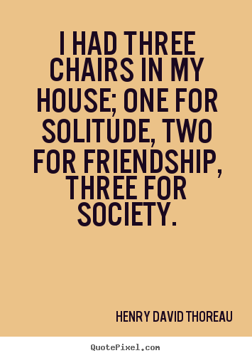 Design custom picture quotes about friendship - I had three chairs in my house; one for solitude, two for friendship,..