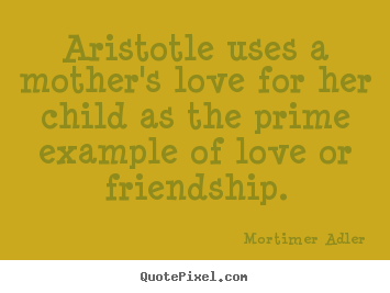 Friendship sayings - Aristotle uses a mother's love for her child as the..