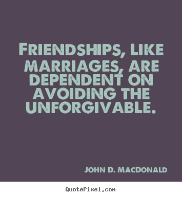 John D. MacDonald picture quotes - Friendships, like marriages, are dependent.. - Friendship quote