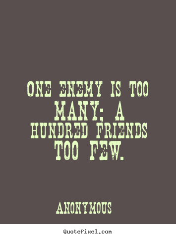 One enemy is too many; a hundred friends too few. Anonymous top