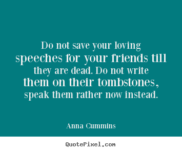Quote about friendship - Do not save your loving speeches for your friends till they are dead...