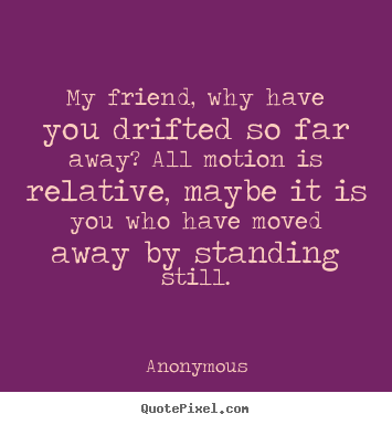 my friend why have you drifted so far away all motion
