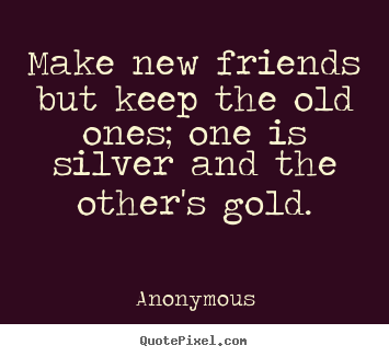 Make custom picture quotes about friendship - Make new friends but keep the old ones; one is..