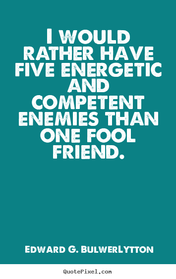 Friendship quotes - I would rather have five energetic and competent enemies than one fool..