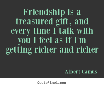 Friendship is a treasured gift, and every time i talk with you.. Albert Camus best friendship quotes