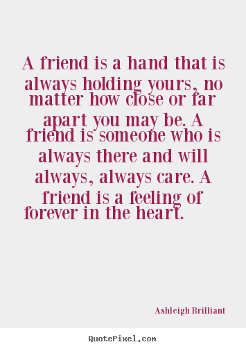 A friend is a hand that is always holding yours,.. Ashleigh Brilliant  friendship quotes