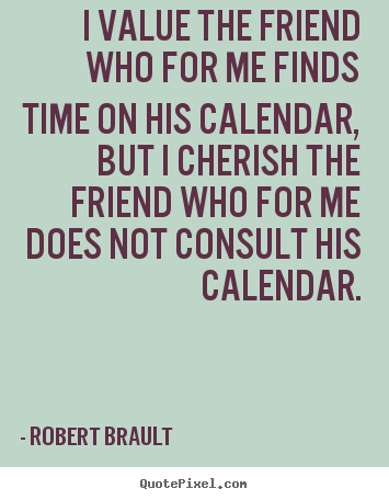 Design custom picture quotes about friendship - I value the friend who for me finds time on his calendar,..