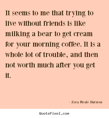 Quote about friendship - It seems to me that trying to live without friends is like milking..
