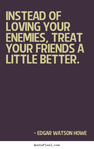 Create picture quotes about friendship - Instead of loving your enemies, treat your friends a little better.