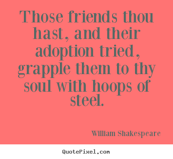 Create your own picture quotes about friendship - Those friends thou hast, and their adoption..