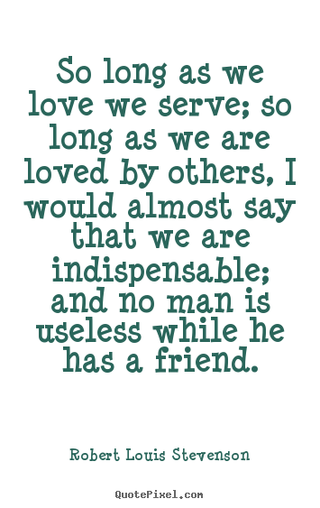 Long Quote About Friendship Enchanting Quote About Friendship  So Long As We Love We Serve So Long As