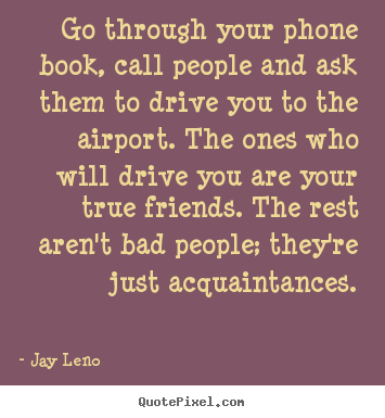 Go through your phone book, call people and ask them.. Jay Leno greatest friendship quote