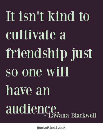 Create graphic image quotes about friendship - It isn't kind to cultivate a friendship just so one..
