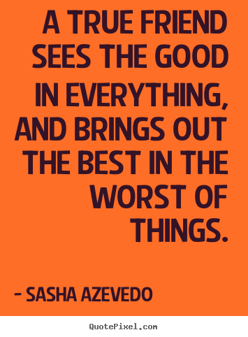 Sasha Azevedo photo quotes - A true friend sees the good in everything, and brings.. - Friendship quotes