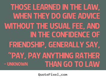 Friendship quotes - Those learned in the law, when they do give advice..
