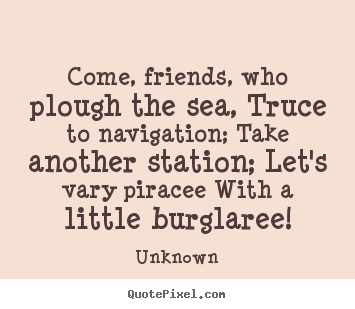 Come, friends, who plough the sea, truce to navigation; take another.. Unknown famous friendship quotes