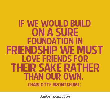 Charlotte Brontë picture quotes - If we would build on a sure foundation in friendship we must love.. - Friendship quotes