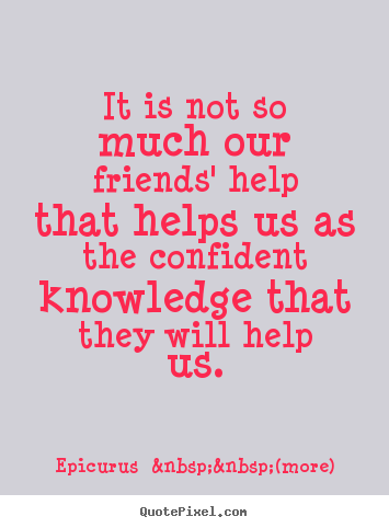 Quote about friendship - It is not so much our friends' help that helps us as the..
