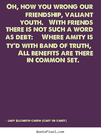 Quote about friendship - Oh, how you wrong our friendship, valiant youth...