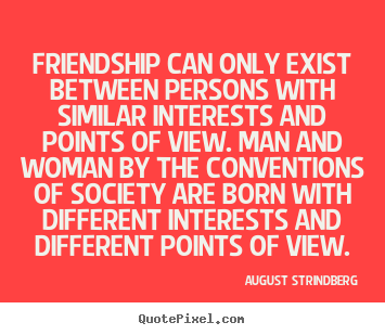 Quote about friendship - Friendship can only exist between persons with similar interests and points..