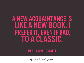 Benjamin Disraeli photo quotes - A new acquaintance is like a new book. i prefer it, even.. - Friendship quotes