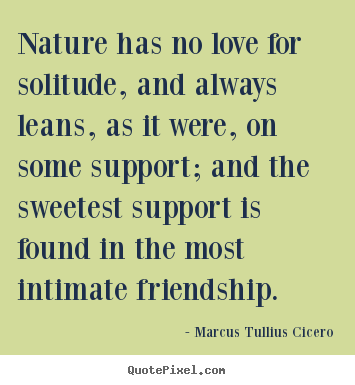 Friendship quotes - Nature has no love for solitude, and always..