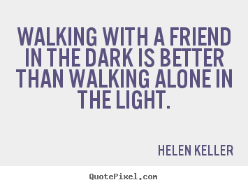 Quote about friendship walking with a friend in the dark is walking with a friend in the dark is better helen keller good friendship sayings altavistaventures Image collections