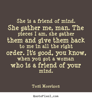 Friendship quotes - She is a friend of mind. she gather me, man. the pieces i am, she..