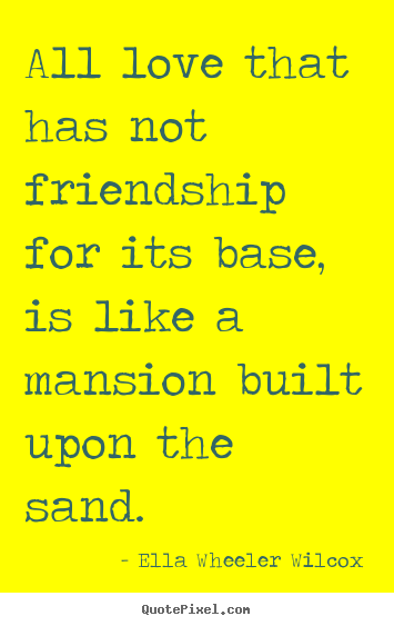 Create image quote about friendship - All love that has not friendship for its base, is like..