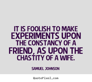 It is foolish to make experiments upon the constancy of.. Samuel Johnson  friendship quotes