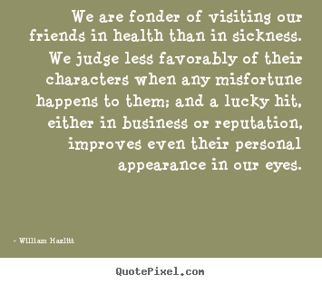 Friendship quote - We are fonder of visiting our friends in health than in sickness...