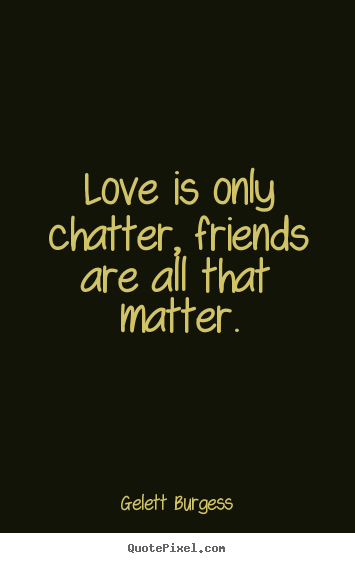 Gelett Burgess picture quotes - Love is only chatter, friends are all that matter. - Friendship quotes