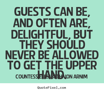 Create your own picture quotes about friendship - Guests can be, and often are, delightful, but they should never..