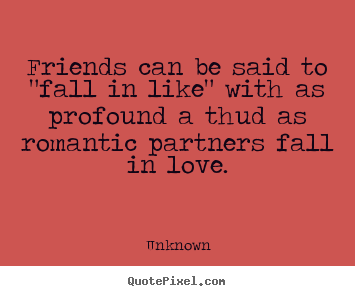 "Friendship quotes - Friends can be said to ""fall in like"" with as profound a thud.."