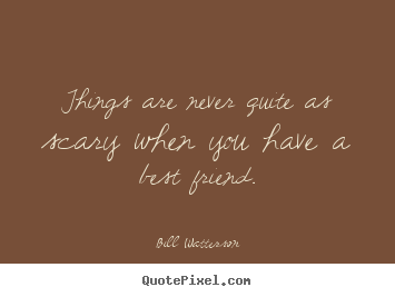 Quotes about friendship - Things are never quite as scary when you have..
