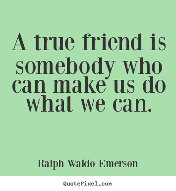 Friendship quotes - A true friend is somebody who can make us do what we..