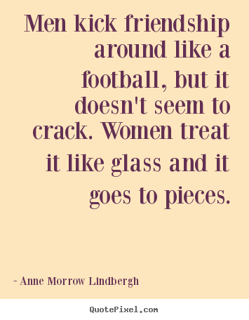 Friendship quotes - Men kick friendship around like a football, but it doesn't seem to crack...