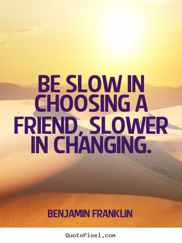 Quotes about friendship - Be slow in choosing a friend, slower in changing.