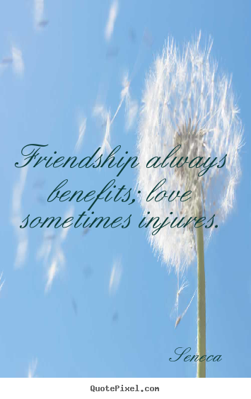 Friendship quote - Friendship always benefits; love sometimes injures.