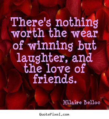 Quotes about friendship - There's nothing worth the wear of winning but laughter, and the love..