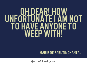 Oh dear! how unfortunate i am not to have.. Marie De Rabutin-Chantal famous friendship quote